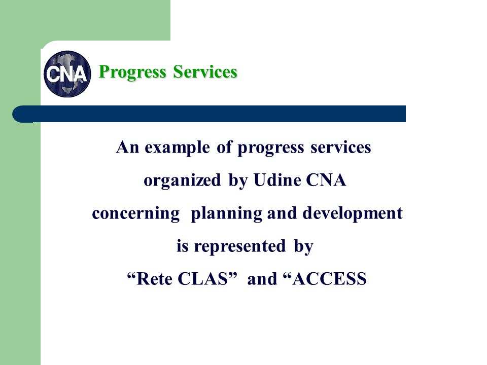 Progress Services An example of progress services organized by Udine CNA concerning planning and development is represented by Rete CLAS and ACCESS