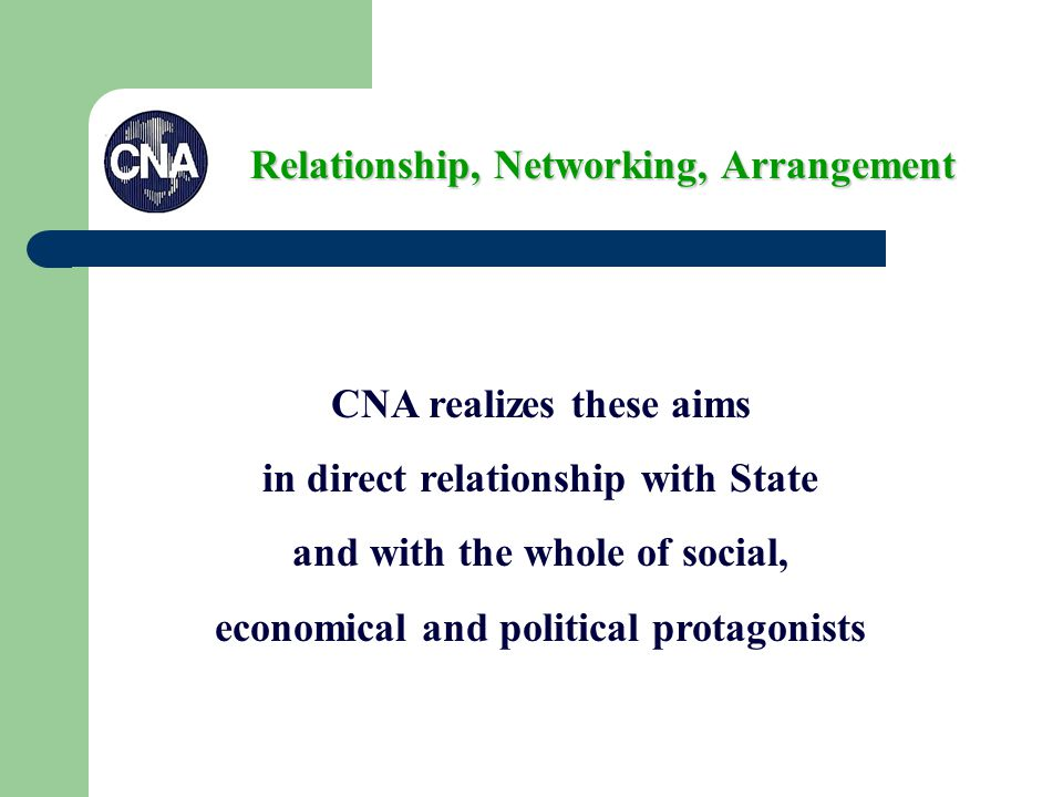 CNA realizes these aims in direct relationship with State and with the whole of social, economical and political protagonists Relationship, Networking, Arrangement