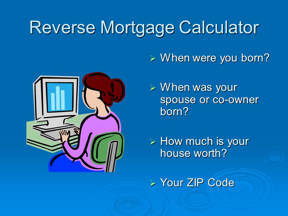 Reverse Mortgage Calculator  When were you born?  When was your spouse or co-owner born?  How much is your house worth?  Your ZIP Code