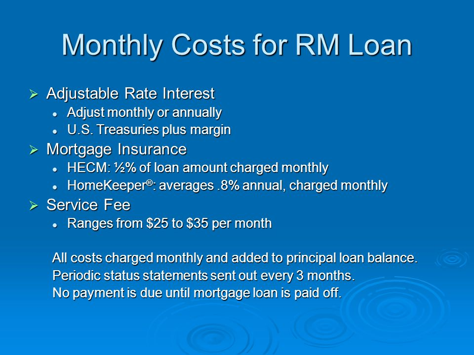 Monthly Costs for RM Loan  Adjustable Rate Interest Adjust monthly or annually Adjust monthly or annually U.S. Treasuries plus margin U.S. Treasuries