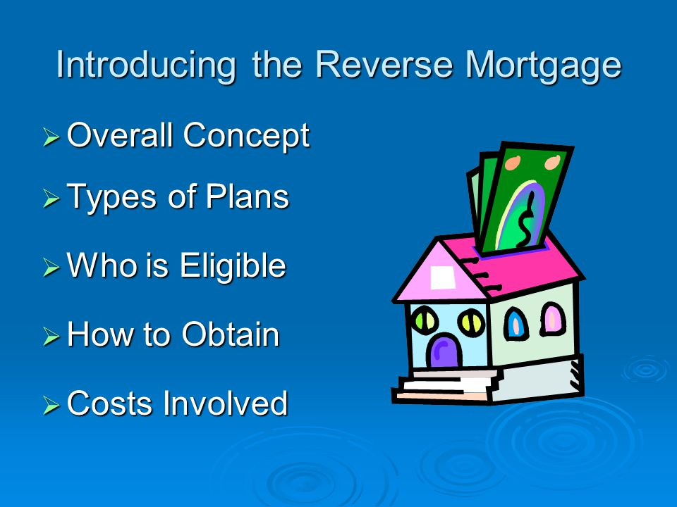 Introducing the Reverse Mortgage  Overall Concept  Types of Plans  Who is Eligible  How to Obtain  Costs Involved