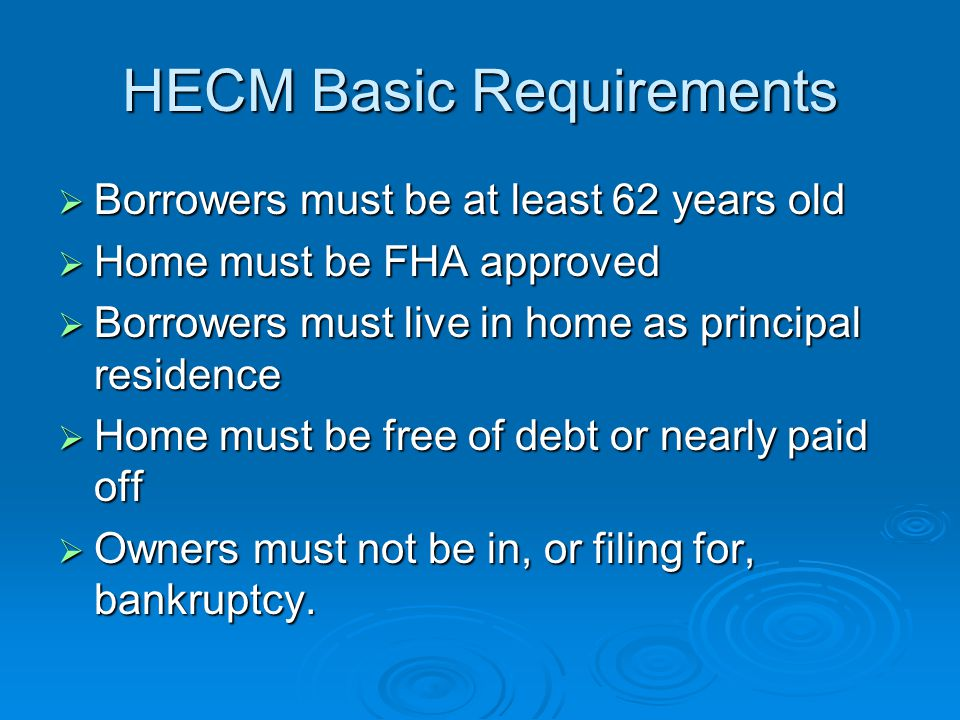 HECM Basic Requirements  Borrowers must be at least 62 years old  Home must be FHA approved  Borrowers must live in home as principal residence  H