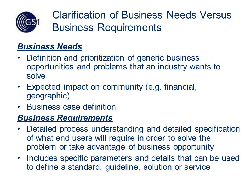 21 Clarification of Business Needs Versus Business Requirements Business Needs Definition and prioritization of generic business opportunities and problems that an industry wants to solve Expected impact on community (e.g.