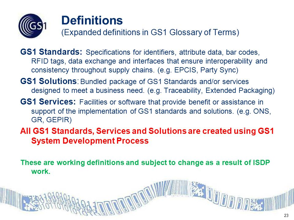 23 Definitions (Expanded definitions in GS1 Glossary of Terms) GS1 Standards: Specifications for identifiers, attribute data, bar codes, RFID tags, da