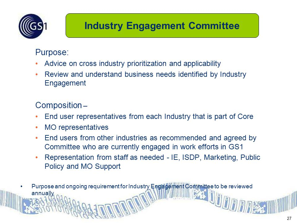 27 Purpose: Advice on cross industry prioritization and applicability Review and understand business needs identified by Industry Engagement Composition – End user representatives from each Industry that is part of Core MO representatives End users from other industries as recommended and agreed by Committee who are currently engaged in work efforts in GS1 Representation from staff as needed - IE, ISDP, Marketing, Public Policy and MO Support Purpose and ongoing requirement for Industry Engagement Committee to be reviewed annually Industry Engagement Committee