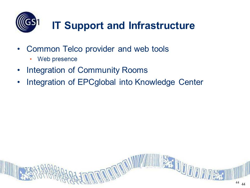 44 IT Support and Infrastructure Common Telco provider and web tools Web presence Integration of Community Rooms Integration of EPCglobal into Knowled