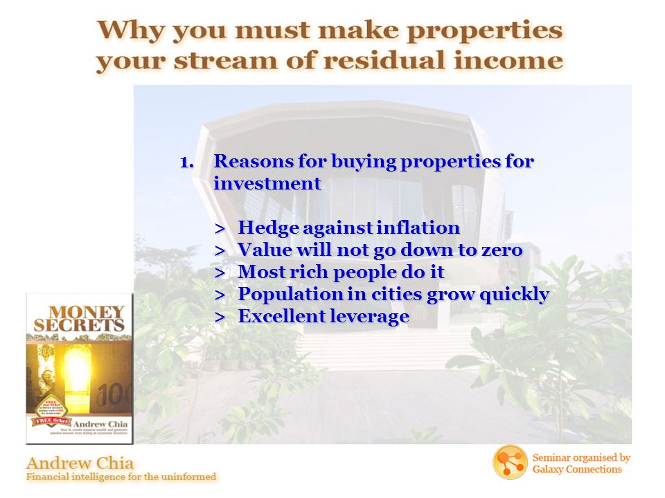 1.Reasons for buying properties for investment >Hedge against inflation >Value will not go down to zero >Most rich people do it >Population in cities grow quickly >Excellent leverage