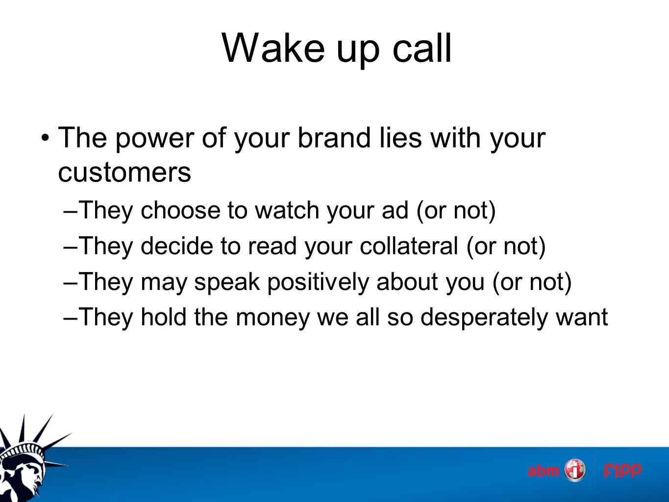 Wake up call The power of your brand lies with your customers –They choose to watch your ad (or not) –They decide to read your collateral (or not) –They may speak positively about you (or not) –They hold the money we all so desperately want