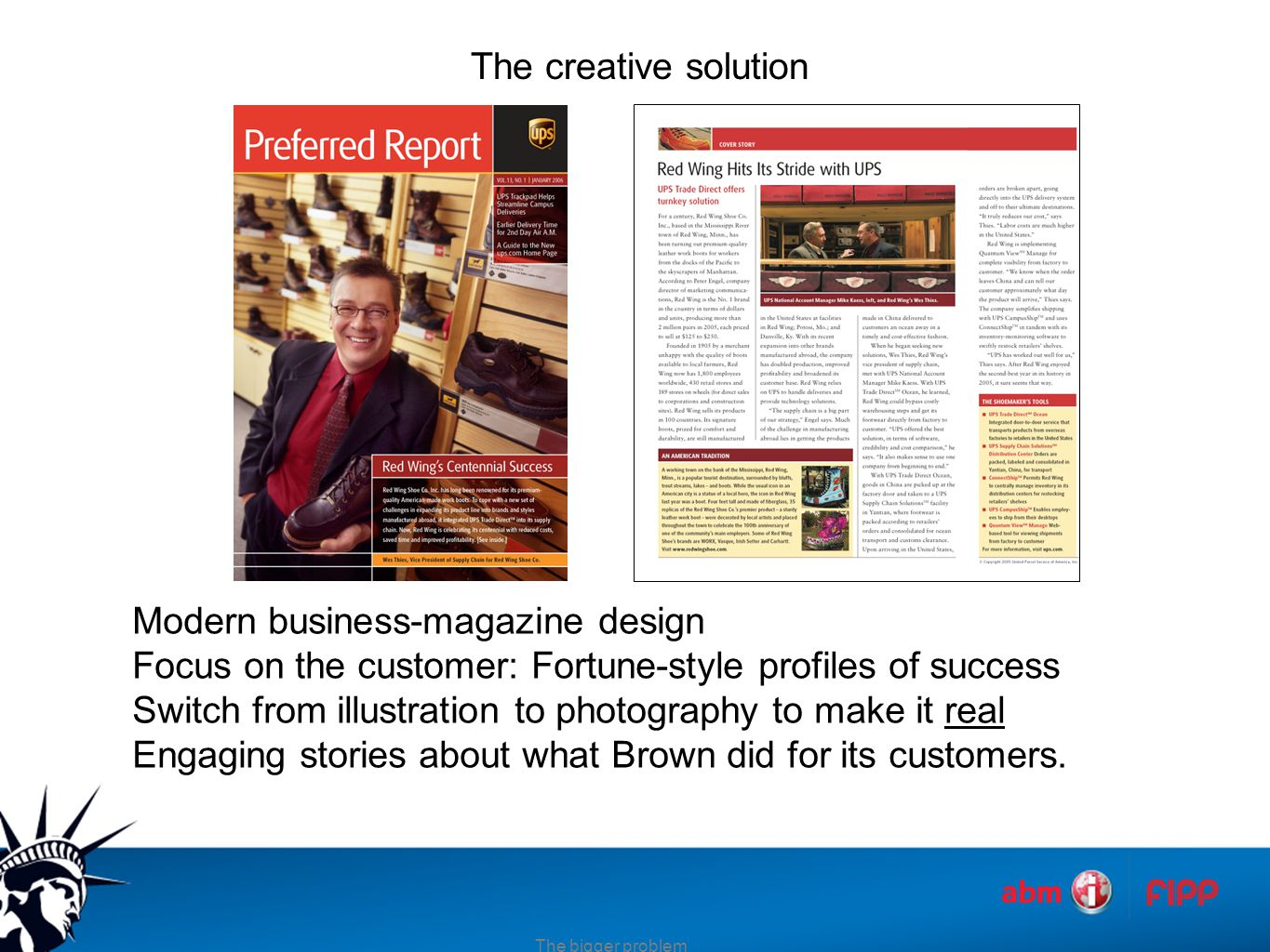 The creative solution Modern business-magazine design Focus on the customer: Fortune-style profiles of success Switch from illustration to photography to make it real Engaging stories about what Brown did for its customers.