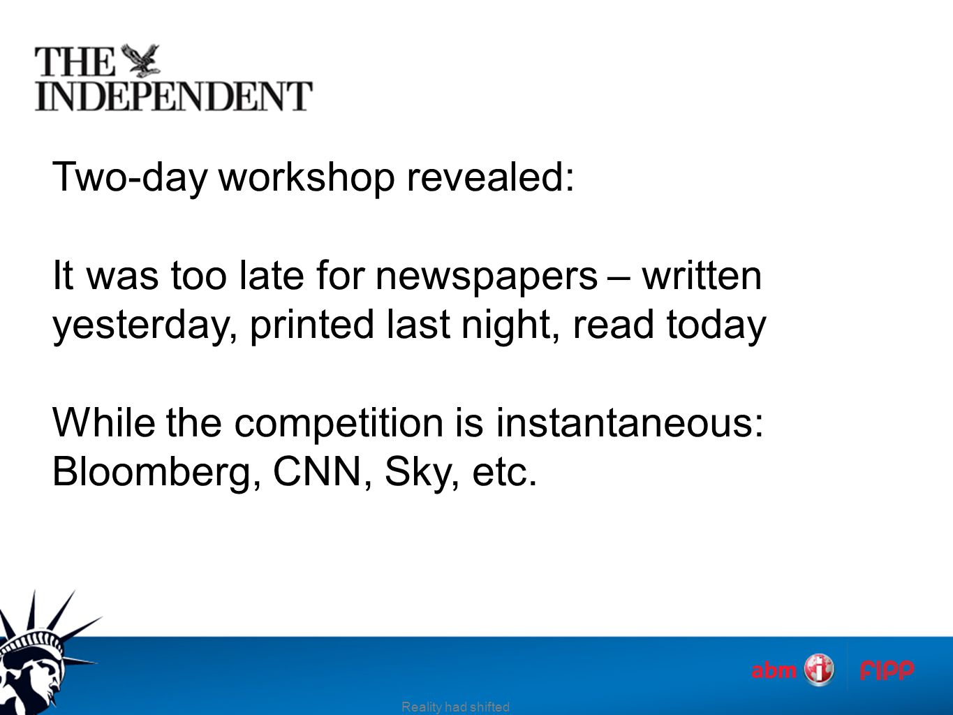 Two-day workshop revealed: It was too late for newspapers – written yesterday, printed last night, read today While the competition is instantaneous: Bloomberg, CNN, Sky, etc.