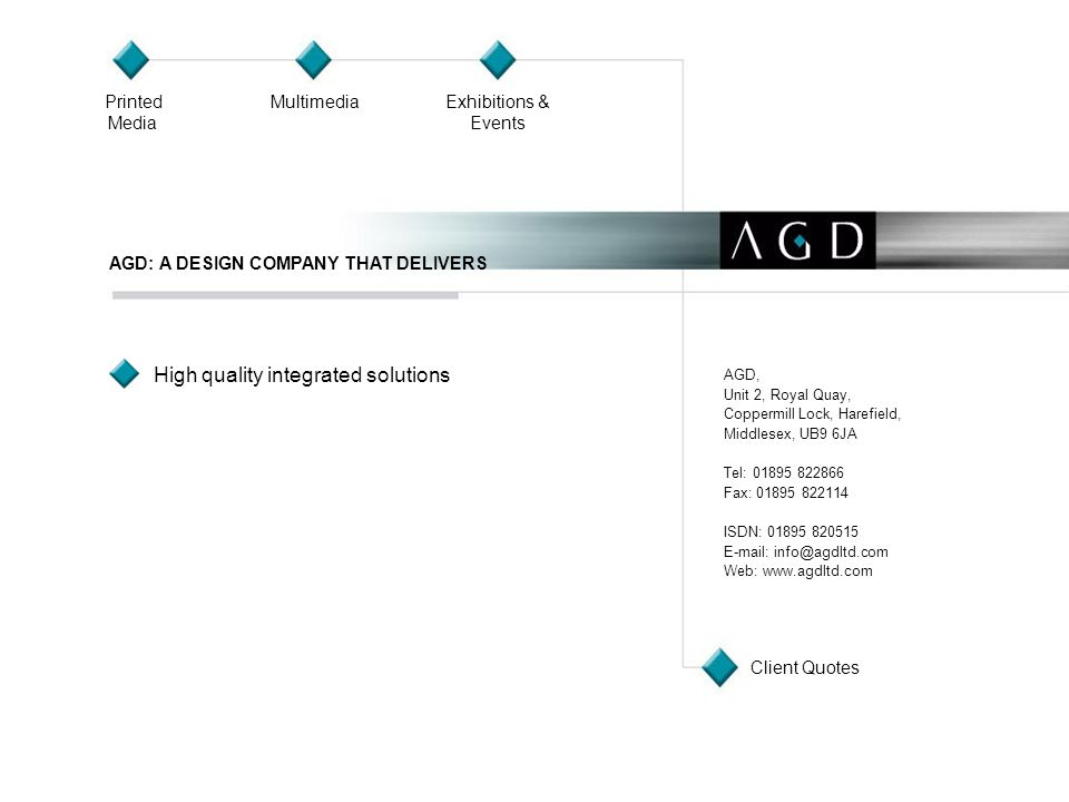 High quality integrated solutions AGD: A DESIGN COMPANY THAT DELIVERS AGD, Unit 2, Royal Quay, Coppermill Lock, Harefield, Middlesex, UB9 6JA Tel: 01895 822866 Fax: 01895 822114 ISDN: 01895 820515 E-mail: info@agdltd.com Web: www.agdltd.com Printed Media MultimediaExhibitions & Events Client Quotes
