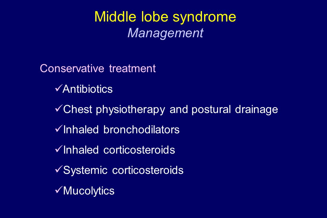 Conservative treatment Antibiotics Chest physiotherapy and postural drainage Inhaled bronchodilators Inhaled corticosteroids Systemic corticosteroids Mucolytics Middle lobe syndrome Management