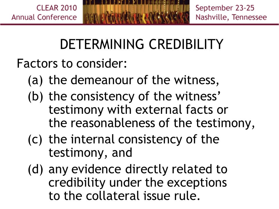 DETERMINING CREDIBILITY Factors to consider: (a) the demeanour of the witness, (b) the consistency of the witness' testimony with external facts or the reasonableness of the testimony, (c) the internal consistency of the testimony, and (d) any evidence directly related to credibility under the exceptions to the collateral issue rule.