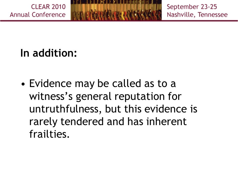 In addition: Evidence may be called as to a witness's general reputation for untruthfulness, but this evidence is rarely tendered and has inherent frailties.