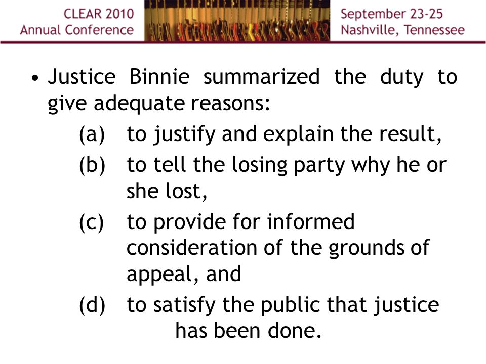 Justice Binnie summarized the duty to give adequate reasons: (a) to justify and explain the result, (b)to tell the losing party why he or she lost, (c) to provide for informed consideration of the grounds of appeal, and (d) to satisfy the public that justice has been done.
