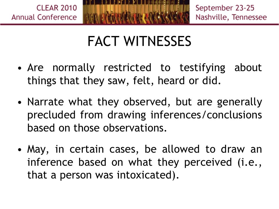 FACT WITNESSES Are normally restricted to testifying about things that they saw, felt, heard or did.