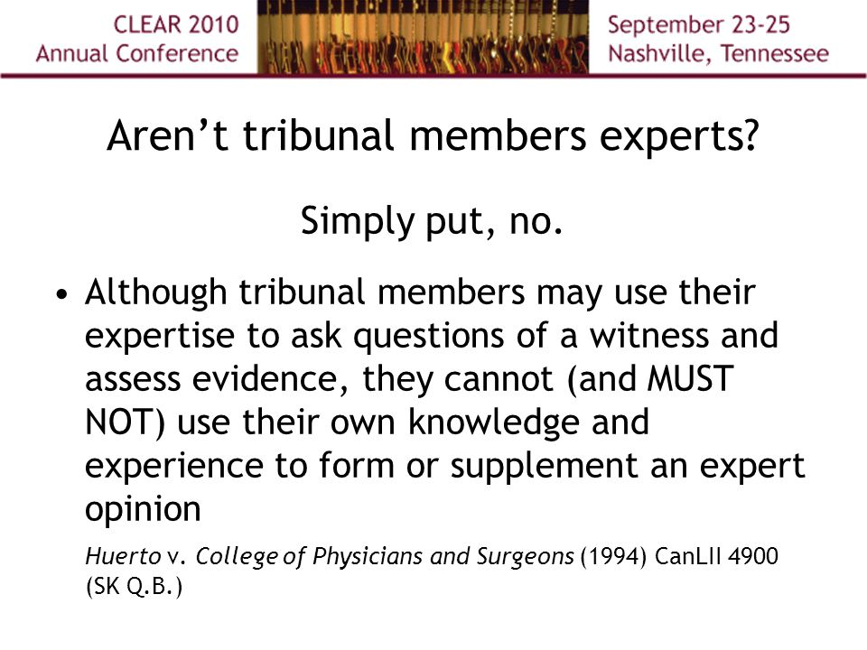 Aren't tribunal members experts? Simply put, no. Although tribunal members may use their expertise to ask questions of a witness and assess evidence,