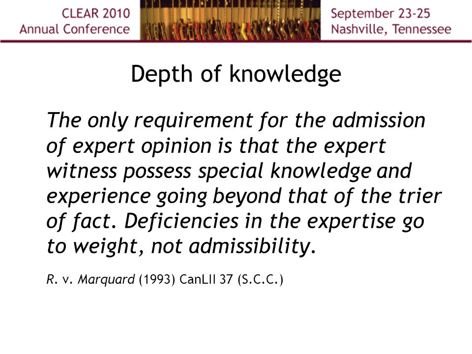Depth of knowledge The only requirement for the admission of expert opinion is that the expert witness possess special knowledge and experience going beyond that of the trier of fact.