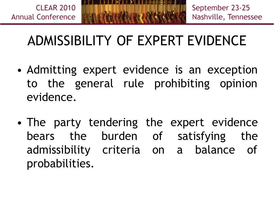ADMISSIBILITY OF EXPERT EVIDENCE Admitting expert evidence is an exception to the general rule prohibiting opinion evidence.