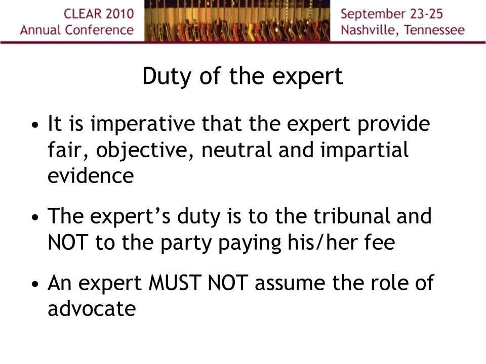Duty of the expert It is imperative that the expert provide fair, objective, neutral and impartial evidence The expert's duty is to the tribunal and NOT to the party paying his/her fee An expert MUST NOT assume the role of advocate