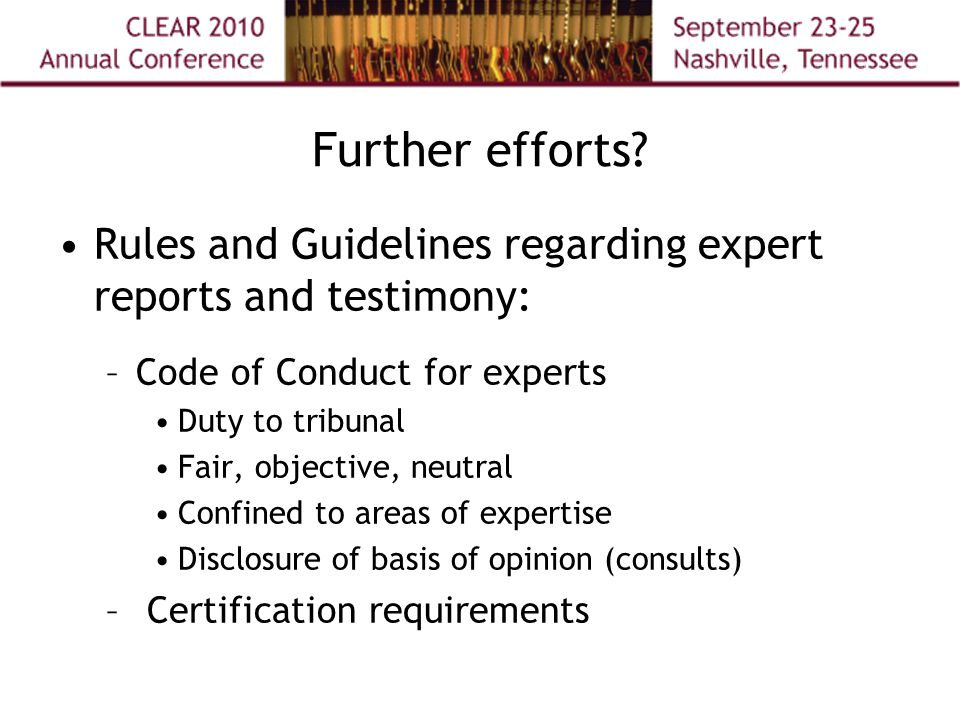 Further efforts? Rules and Guidelines regarding expert reports and testimony: –Code of Conduct for experts Duty to tribunal Fair, objective, neutral C