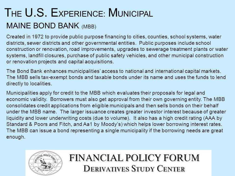 MAINE BOND BANK (MBB) Created in 1972 to provide public purpose financing to cities, counties, school systems, water districts, sewer districts and other governmental entities.