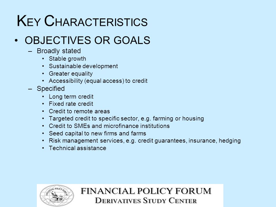 K EY C HARACTERISTICS OBJECTIVES OR GOALS –Broadly stated Stable growth Sustainable development Greater equality Accessibility (equal access) to credit –Specified Long term credit Fixed rate credit Credit to remote areas Targeted credit to specific sector, e.g.