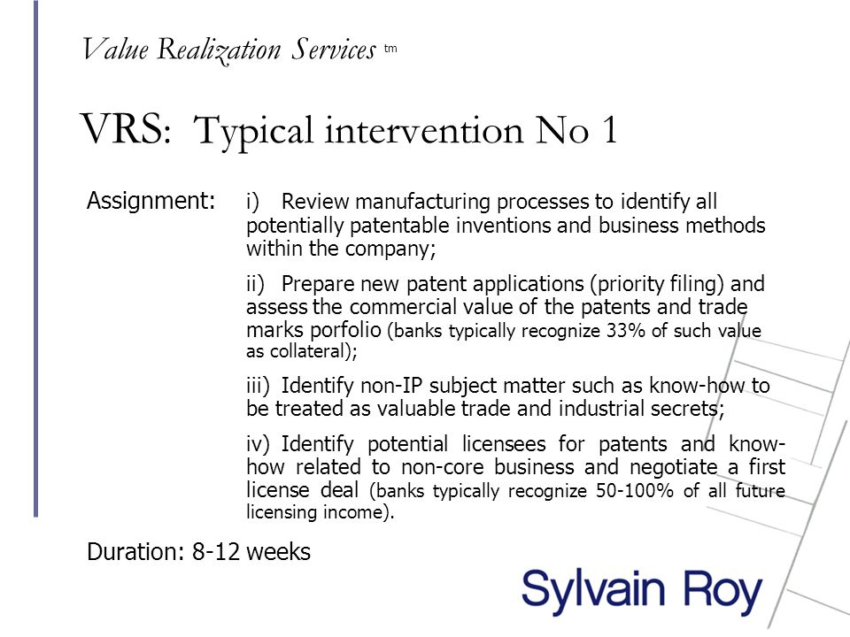 VRS : Typical intervention No 1 Assignment: i) Review manufacturing processes to identify all potentially patentable inventions and business methods within the company; ii) Prepare new patent applications (priority filing) and assess the commercial value of the patents and trade marks porfolio (banks typically recognize 33% of such value as collateral); iii) Identify non-IP subject matter such as know-how to be treated as valuable trade and industrial secrets; iv) Identify potential licensees for patents and know- how related to non-core business and negotiate a first license deal (banks typically recognize 50-100% of all future licensing income).