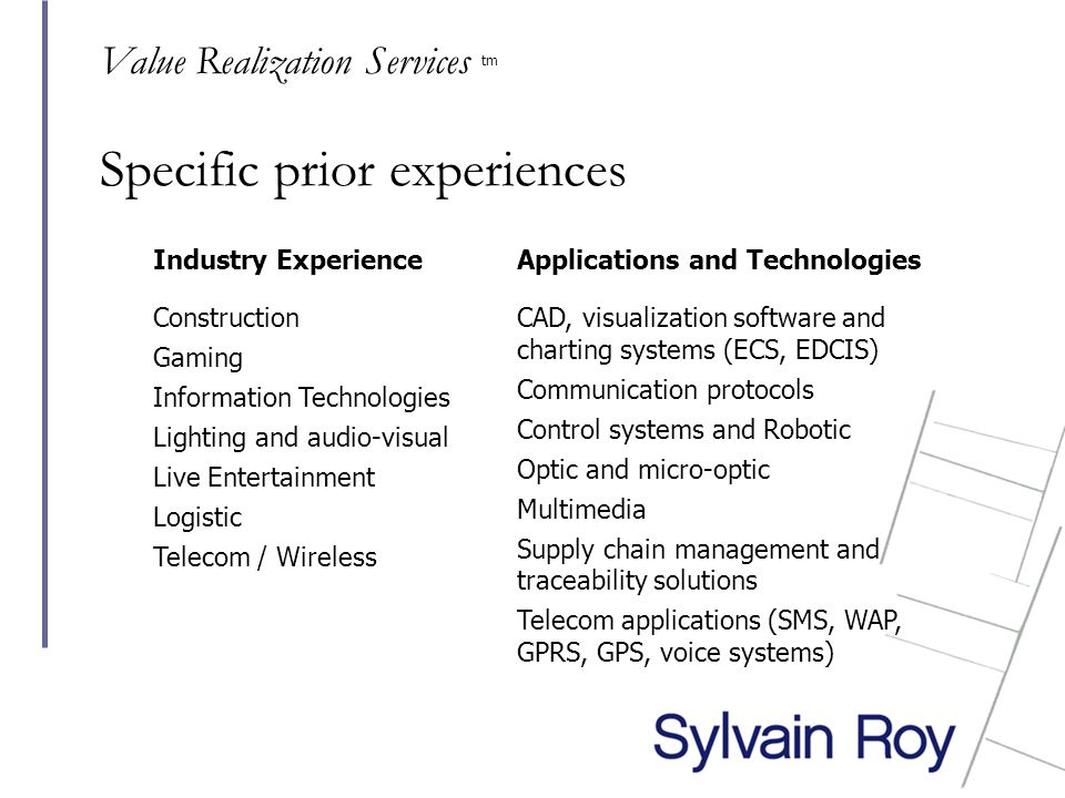 Specific prior experiences Industry Experience Construction Gaming Information Technologies Lighting and audio-visual Live Entertainment Logistic Telecom / Wireless Applications and Technologies CAD, visualization software and charting systems (ECS, EDCIS) Communication protocols Control systems and Robotic Optic and micro-optic Multimedia Supply chain management and traceability solutions Telecom applications (SMS, WAP, GPRS, GPS, voice systems) Value Realization Services tm