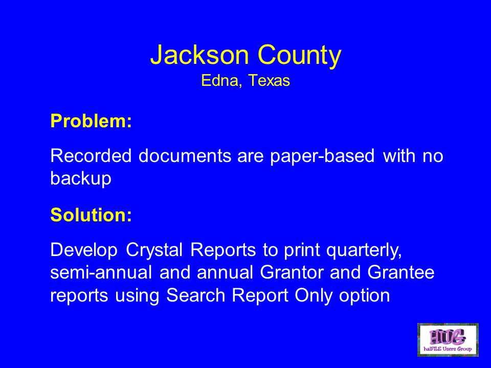 Jackson County Edna, Texas Problem: Recorded documents are paper-based with no backup Solution: Develop Crystal Reports to print quarterly, semi-annual and annual Grantor and Grantee reports using Search Report Only option
