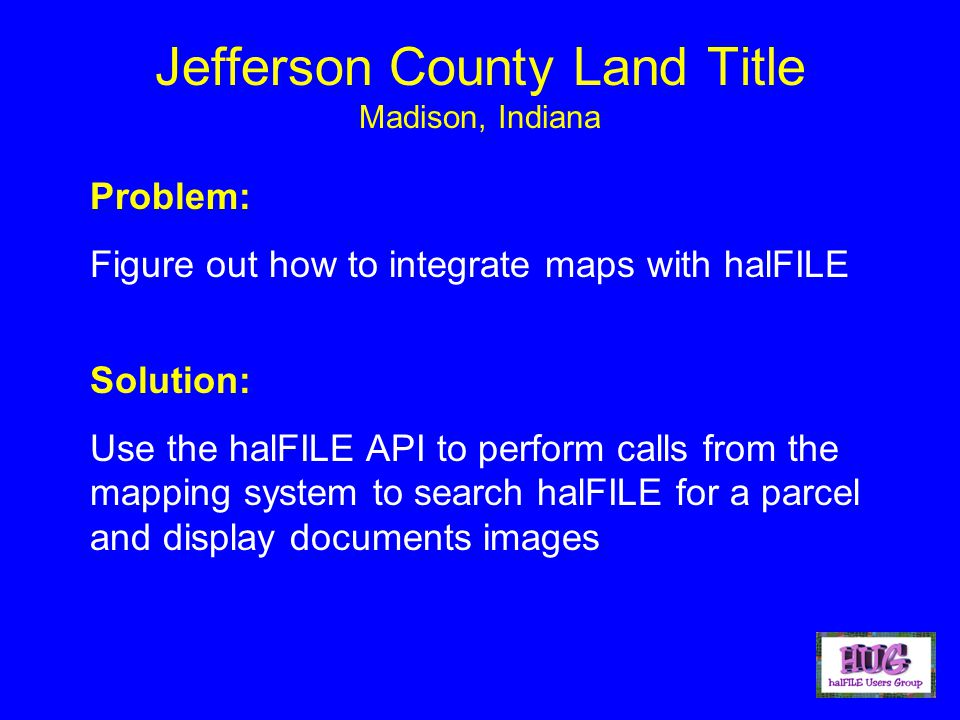 Jefferson County Land Title Madison, Indiana Problem: Figure out how to integrate maps with halFILE Solution: Use the halFILE API to perform calls from the mapping system to search halFILE for a parcel and display documents images