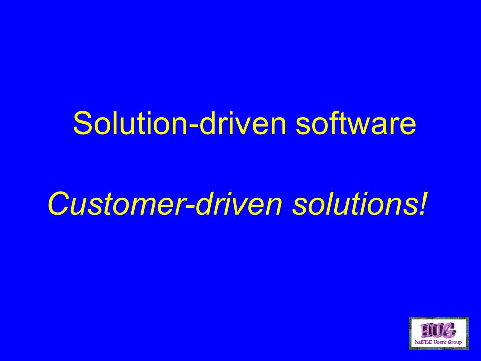 Solution-driven software Customer-driven solutions!