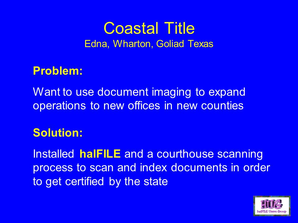 Coastal Title Edna, Wharton, Goliad Texas Problem: Want to use document imaging to expand operations to new offices in new counties Solution: Installed halFILE and a courthouse scanning process to scan and index documents in order to get certified by the state