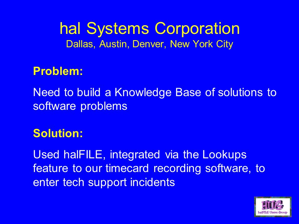 hal Systems Corporation Dallas, Austin, Denver, New York City Problem: Need to build a Knowledge Base of solutions to software problems Solution: Used halFILE, integrated via the Lookups feature to our timecard recording software, to enter tech support incidents