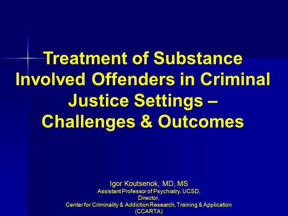Igor Koutsenok, MD, MS Assistant Professor of Psychiatry, UCSD, Director, Center for Criminality & Addiction Research, Training & Application (CCARTA)