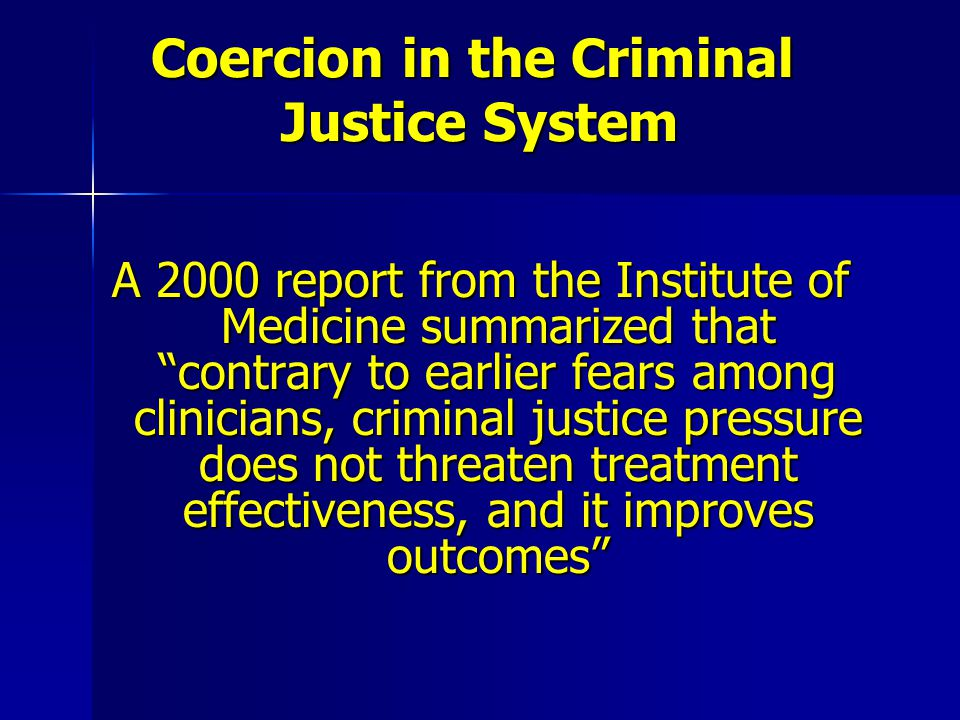"Coercion in the Criminal Justice System A 2000 report from the Institute of Medicine summarized that ""contrary to earlier fears among clinicians, crim"