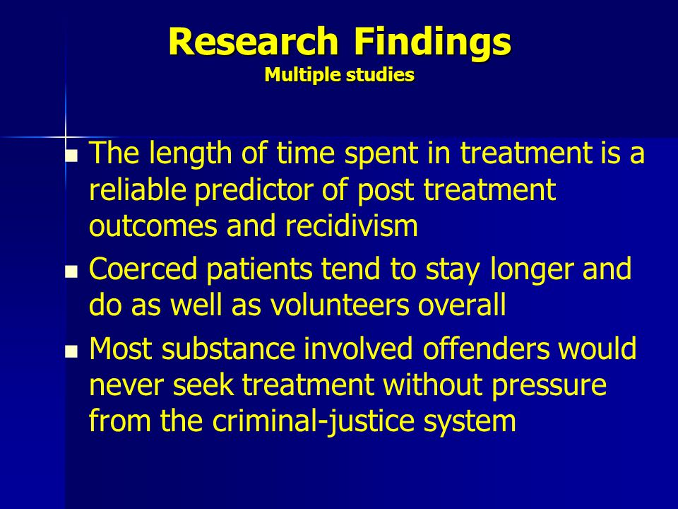 Research Findings Multiple studies The length of time spent in treatment is a reliable predictor of post treatment outcomes and recidivism Coerced pat