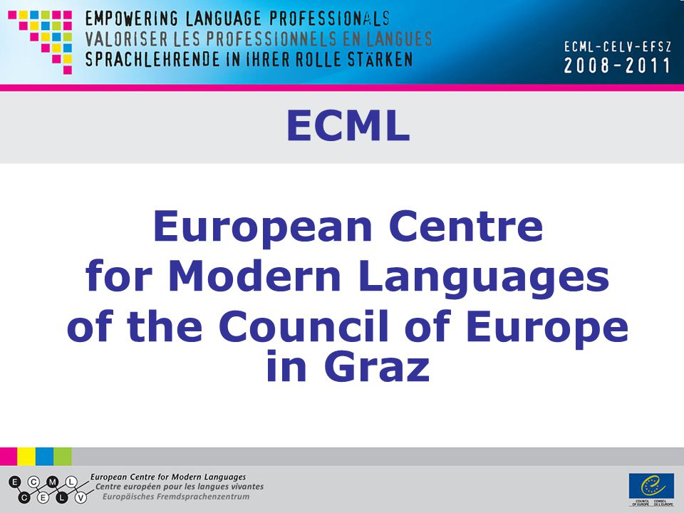 Programme objectives www.ecml.at/empowerment www.ecml.at/empowerment 1.Enhancing the professional competence of language teachers 2.Strengthening professional networks and the wider community of language educators 3.Enabling language professionals to have greater impact on reform processes 4.Contributing to better quality of language education in Europe