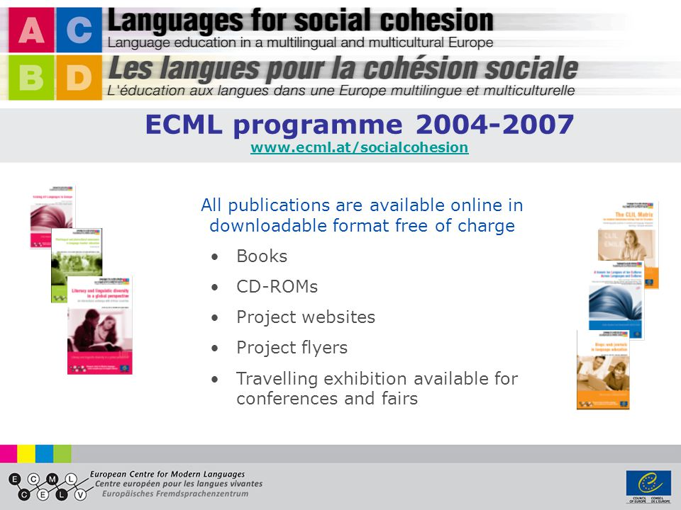 All publications are available online in downloadable format free of charge Books CD-ROMs Project websites Project flyers Travelling exhibition available for conferences and fairs ECML programme 2004-2007 www.ecml.at/socialcohesion
