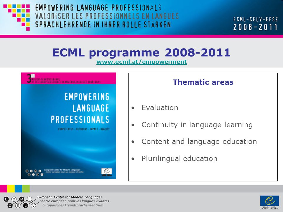 ECML programme 2008-2011 www.ecml.at/empowerment www.ecml.at/empowerment Thematic areas Evaluation Continuity in language learning Content and languag