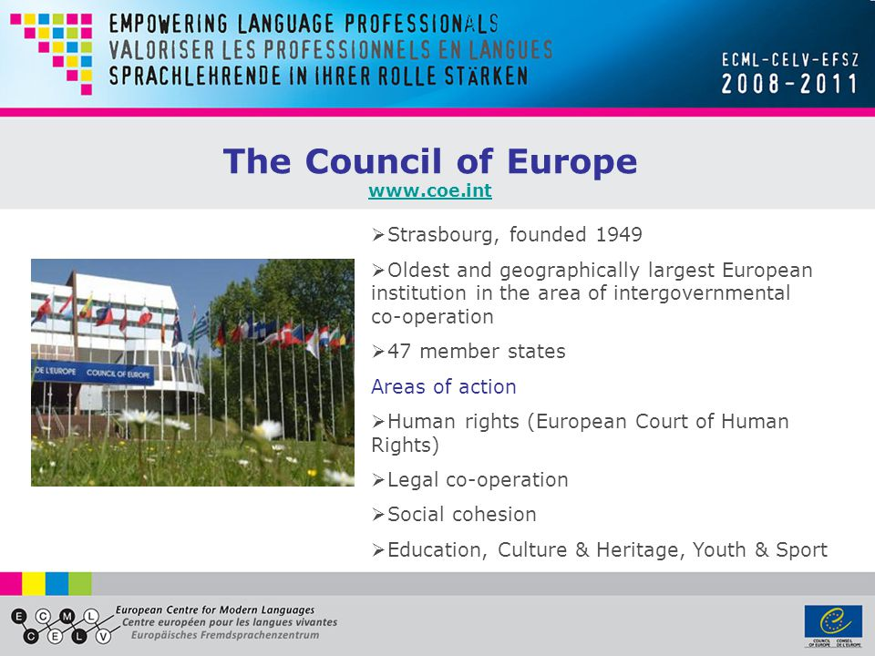 Strasbourg, founded 1949  Oldest and geographically largest European institution in the area of intergovernmental co-operation  47 member states Areas of action  Human rights (European Court of Human Rights)  Legal co-operation  Social cohesion  Education, Culture & Heritage, Youth & Sport The Council of Europe www.coe.int
