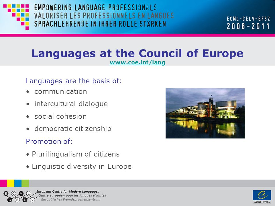 Languages are the basis of: communication intercultural dialogue social cohesion democratic citizenship Promotion of: Plurilingualism of citizens Linguistic diversity in Europe Languages at the Council of Europe www.coe.int/lang