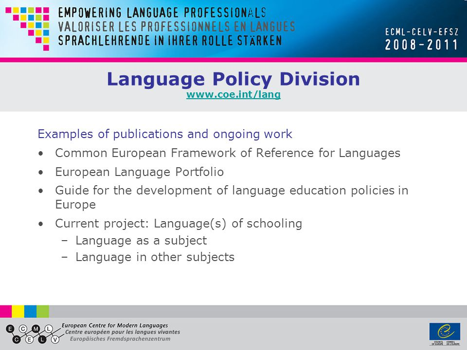 Language Policy Division www.coe.int/lang www.coe.int/lang Examples of publications and ongoing work Common European Framework of Reference for Languages European Language Portfolio Guide for the development of language education policies in Europe Current project: Language(s) of schooling –Language as a subject –Language in other subjects