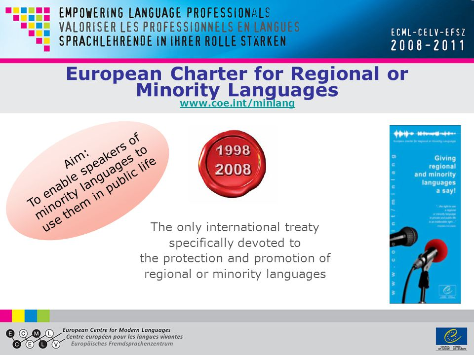 European Charter for Regional or Minority Languages www.coe.int/minlang www.coe.int/minlang The only international treaty specifically devoted to the protection and promotion of regional or minority languages Aim: To enable speakers of minority languages to use them in public life