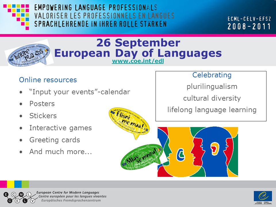 European Centre for Modern Languages www.ecml.at Founded in Graz, Austria, 1994 Enlarged partial agreement of the Council of Europe 34 member states Support of language education policies through: Dissemination of good practices Promotion of innovation Training of multipliers Development of expert networks