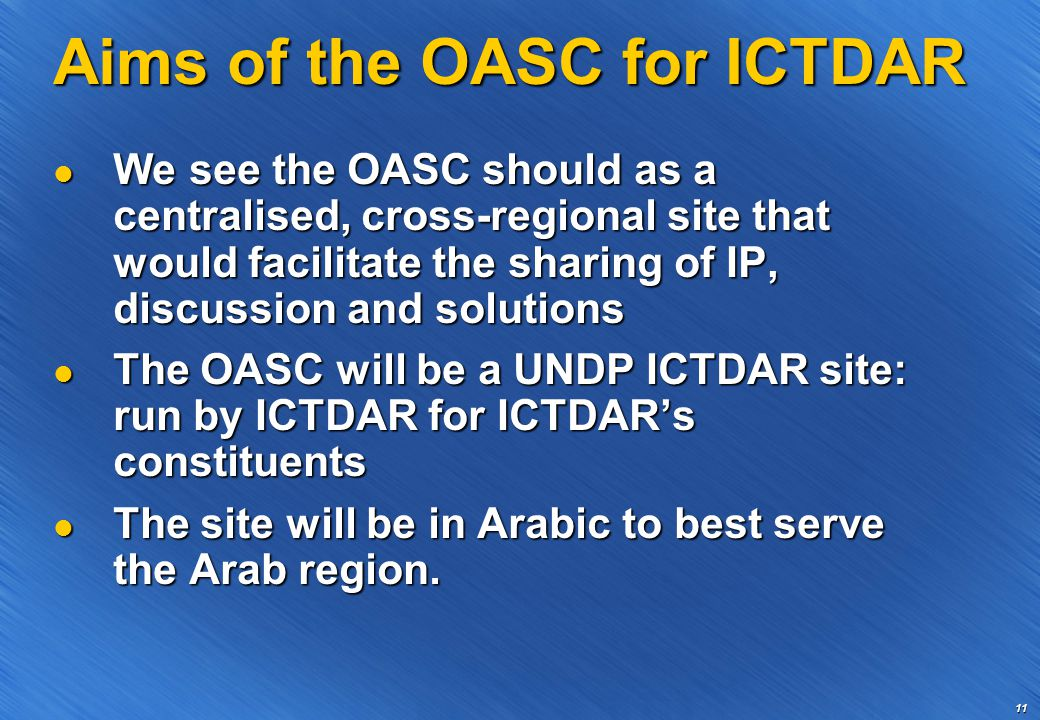11 Aims of the OASC for ICTDAR We see the OASC should as a centralised, cross-regional site that would facilitate the sharing of IP, discussion and solutions We see the OASC should as a centralised, cross-regional site that would facilitate the sharing of IP, discussion and solutions The OASC will be a UNDP ICTDAR site: run by ICTDAR for ICTDAR's constituents The OASC will be a UNDP ICTDAR site: run by ICTDAR for ICTDAR's constituents The site will be in Arabic to best serve the Arab region.