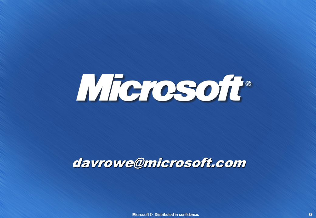 12 davrowe@microsoft.com Microsoft © Distributed in confidence.