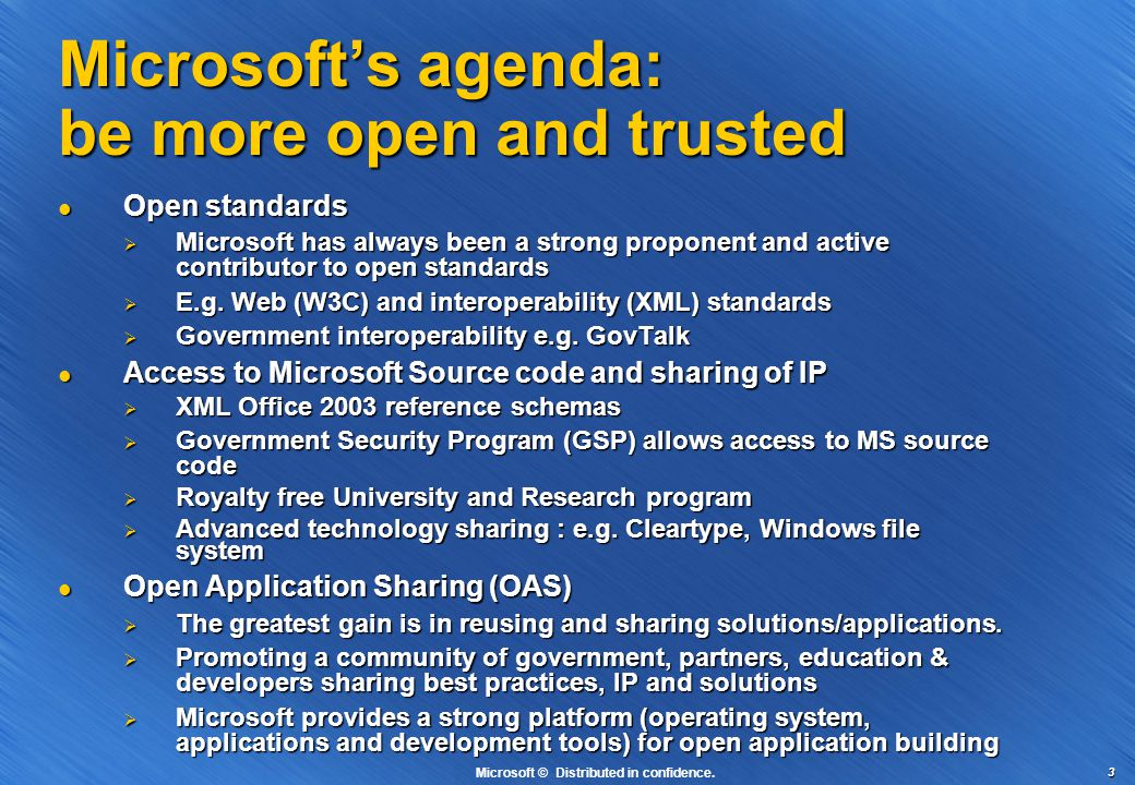 3 Microsoft's agenda: be more open and trusted Open standards Open standards  Microsoft has always been a strong proponent and active contributor to open standards  E.g.