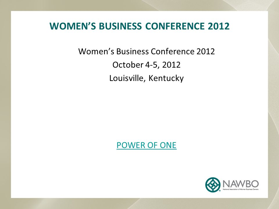 WOMEN'S BUSINESS CONFERENCE 2012 Women's Business Conference 2012 October 4-5, 2012 Louisville, Kentucky POWER OF ONE