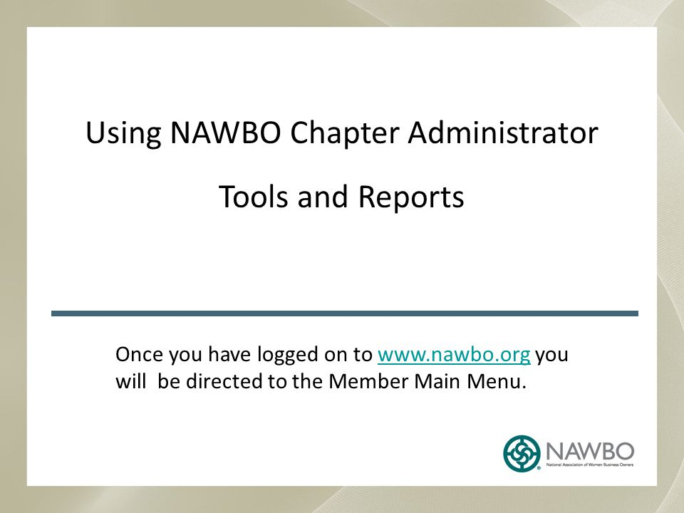 Using NAWBO Chapter Administrator Tools and Reports Once you have logged on to www.nawbo.org you will be directed to the Member Main Menu.www.nawbo.org